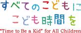 """すべてのこどもに子ども時間を """"Time to Be a Kid"""" for All Children"""