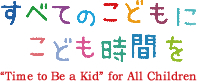 """すべてのこどもにこども時間を """"Time to Be a Kid"""" for All Children"""